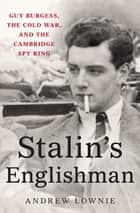 Stalin's Englishman - Guy Burgess, the Cold War, and the Cambridge Spy Ring ebook by Andrew Lownie