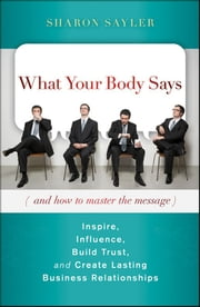 What Your Body Says (And How to Master the Message) - Inspire, Influence, Build Trust, and Create Lasting Business Relationships ebook by Sharon Sayler