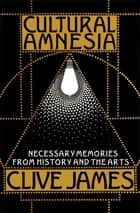 Cultural Amnesia: Necessary Memories from History and the Arts ebook by Clive James