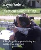 Practical Gunsmithing for Beginners - A Simple guide to gunsmithing and shooting for beginners ebook by Wayne Webster