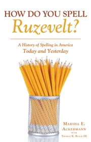 How Do You Spell Ruzevelt? - A History of Spelling in America Today and Yesterday ebook by Marsha E. Ackermann
