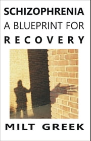Schizophrenia: A Blueprint for Recovery ebook by Milt Greek