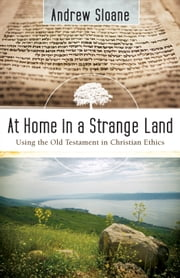 At Home in a Strange Land - Using the Old Testament in Christian Ethics ebook by Andrew Sloane