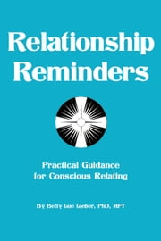 Relationship Reminders - Practical Guidance for Conscious Relating ebook by Betty Lue Lieber, PhD, MFT