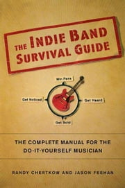 The Indie Band Survival Guide - The Complete Manual for the Do-It-Yourself Musician ebook by Randy Chertkow,Jason Feehan