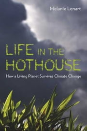 Life in the Hothouse - How a Living Planet Survives Climate Change ebook by Melanie Lenart