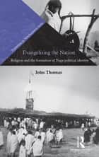 Evangelising the Nation - Religion and the Formation of Naga Political Identity ebook by John Thomas