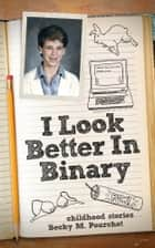 I Look Better In Binary ebook by Becky M. Pourchot