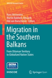 Migration in the Southern Balkans - From Ottoman Territory to Globalized Nation States ebook by Hans Vermeulen,Martin Baldwin-Edwards,Riki van van Boeschoten