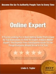 Online Expert - If You're Looking For A Best-Selling Guide That's Used By Top Executives To Find An Expert, Subject Matter Expert, The Experts Then This Experts Guide To 100 Things Everyone Should Know Is For You ebook by Linda C. Taylor