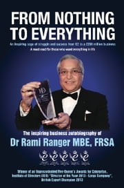 From Nothing to Everything - An inspiring saga of struggle and success from £2 to a £200 million business ebook by Rami Ranger