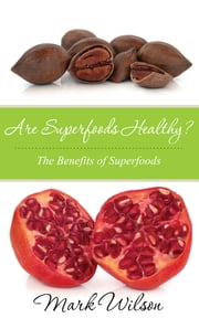Are Superfoods Healthy? - The Benefits of Superfoods ebook by Mark Wilson