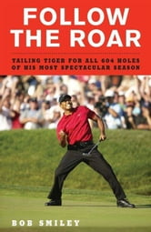 Follow the Roar - Tailing Tiger for All 604 Holes of His Most Spectacular Season ebook by Bob Smiley