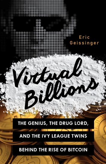 Virtual Billions - The Genius, the Drug Lord, and the Ivy League Twins behind the Rise of Bitcoin ebook by Eric Geissinger