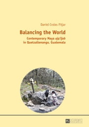 Balancing the World - Contemporary Maya ajq'ijab in Quetzaltenango, Guatemala ebook by Daniel Croles Fitjar