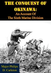 The Conquest Of Okinawa: An Account Of The Sixth Marine Division ebook by Major Philips D. Carleton