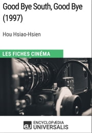 Good Bye South, Good Bye de Hou Hsiao-Hsien - Les Fiches Cinéma d'Universalis ebook by Encyclopaedia Universalis