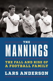 The Mannings - The Fall and Rise of a Football Family ebook by Lars Anderson