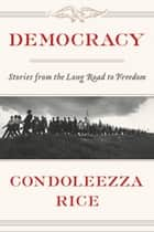 Democracy - Stories from the Long Road to Freedom ebook by Condoleezza Rice