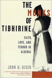 The Monks of Tibhirine - Faith, Love, and Terror in Algeria ebook by John Kiser