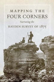 Mapping the Four Corners - Narrating the Hayden Survey of 1875 ebook by Robert S. McPherson, Susan Rhoades Neel
