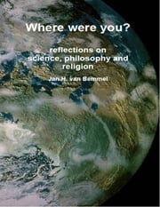 Where Were You? Reflections on Science, Philosophy and Religion ebook by Jan H. van Bemmel
