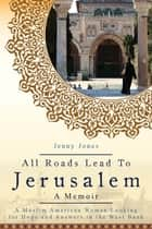 All Roads Lead to Jerusalem - A Muslim American Woman Looking for Hope and Answers in the West Bank ebook by Jenny Lynn Jones