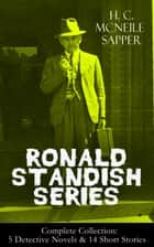 RONALD STANDISH SERIES - Complete Collection: 5 Detective Novels & 14 Short Stories - Challenge, The Horror At Staveley Grange, Mystery of the Slip Coach, The Third Message, A Matter of Tar, Knock-Out, The Haunted Rectory, Tiny Carteret, The Missing Chauffeur and more ebook by H. C. McNeile / Sapper