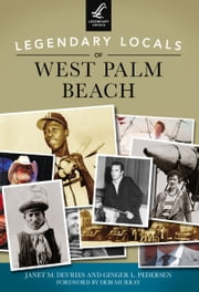 Legendary Locals of West Palm Beach ebook by Janet M. DeVries,Ginger L. Pedersen