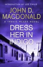 Dress Her in Indigo: Introduction by Lee Child - Travis McGee, No.11 ebook by John D MacDonald