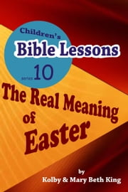 Children's Bible Lessons: The Real Meaning of Easter ebook by Kolby & Mary Beth King