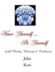Know Yourself...Be Yourself (with Clarity, Bravery and Kindness) ebook by John Kuti
