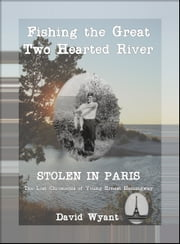 STOLEN IN PARIS: The Lost Chronicles of Young Ernest Hemingway: Fishing the Great Two Hearted River ebook by David Wyant