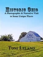 Historic Ohio – A Photographic and Narrative Visit to Some Unique Places ebook by Toni Leland