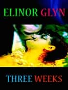 Elinor Glyn - Three Weeks ebook by Elinor Glyn