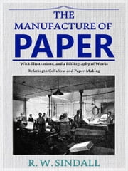 The Manufacture of Paper - With Illustrations, and a Bibliography of Works Relating to Cellulose and Paper-Making ebook by Robert Walter Sindall