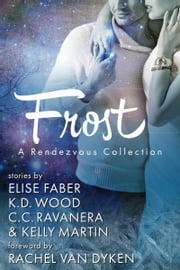 Frost: A Rendezvous Collection ebook by Elise Faber,KD Wood,CC Ravanera,Kelly Martin,Rachel VanDyken
