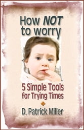 How NOT to worry: 5 Simple Tools for Trying Times ebook by D. Patrick Miller