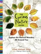 The Curious Nature Guide - Explore the Natural Wonders All Around You ebook by Clare Walker Leslie