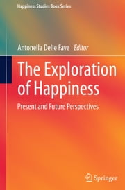 The Exploration of Happiness - Present and Future Perspectives ebook by