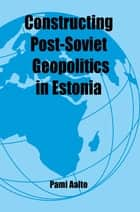 Constructing Post-Soviet Geopolitics in Estonia ebook by Pami Aalto
