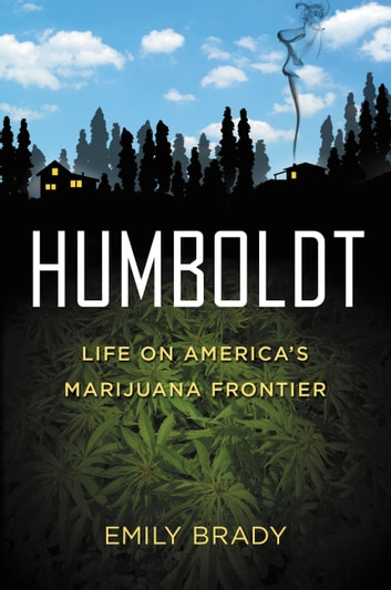 Humboldt - Life on America's Marijuana Frontier ebook by Emily Brady