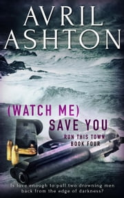 (Watch Me) Save You - Run This Town, #4 ebook by Avril Ashton