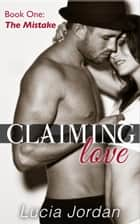 Claiming Love: The Mistake - Contemporary Romance ebook by Lucia Jordan