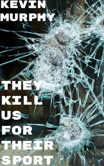 They Kill Us For Their Sport ebook by Kevin Murphy