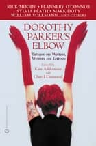 Dorothy Parker's Elbow - Tattoos on Writers, Writers on Tattoos ebook by Kim Addonizio, Cheryl Dumesnil