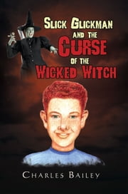 Slick Glickman and the Curse of the Wicked Witch ebook by Charles Bailey