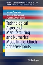 Technological Aspects of Manufacturing and Numerical Modelling of Clinch-Adhesive Joints ebook by Tomasz Sadowski,Tadeusz Balawender,Przemysław Golewski