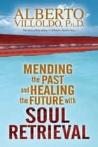 Mending The Past & Healing The Future With Soul Retrieval ebook by Alberto Villoldo