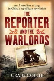 The Reporter and the Warlords - An Australian at large in China's republican revolution ebook by Craig Collie